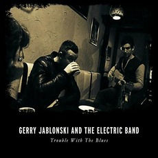 Trouble With The Blues mp3 Album by Gerry Jablonski & The Electric Band
