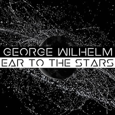 Ear to the Stars mp3 Album by George Wilhelm