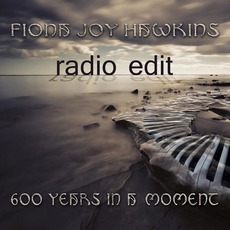 600 Years in a Moment (Radio Edit) mp3 Album by Fiona Joy Hawkins