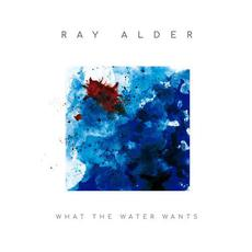 What the Water Wants (Limited Edition) mp3 Album by Ray Alder