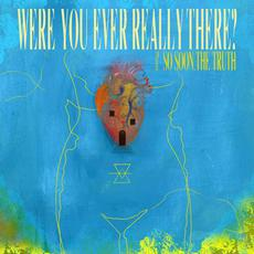 Were You Ever Really There? mp3 Album by So Soon, The Truth