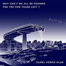Why Can't We All Be Friends for the Few Years Left ? mp3 Album by Camel Power Club