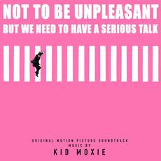 Not To Be Unpleasant, But We Need To Have A Serious Talk (Original Motion Picture Sountrack) mp3 Soundtrack by Kid Moxie