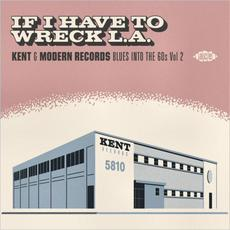 If I Have To Wreck L.A.: Kent & Modern Records Blues Into The 60s, Vol. 2 mp3 Compilation by Various Artists