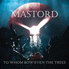 To Whom Bow Even the Trees mp3 Album by Mastord