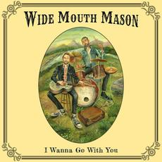 I Wanna Go With You mp3 Album by Wide Mouth Mason