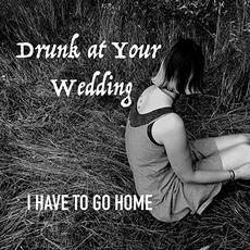 I Have To Go Home mp3 Album by Drunk At Your Wedding