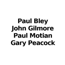 Paul Bley, John Gilmore, Paul Motian, Gary Peacock Music Discography